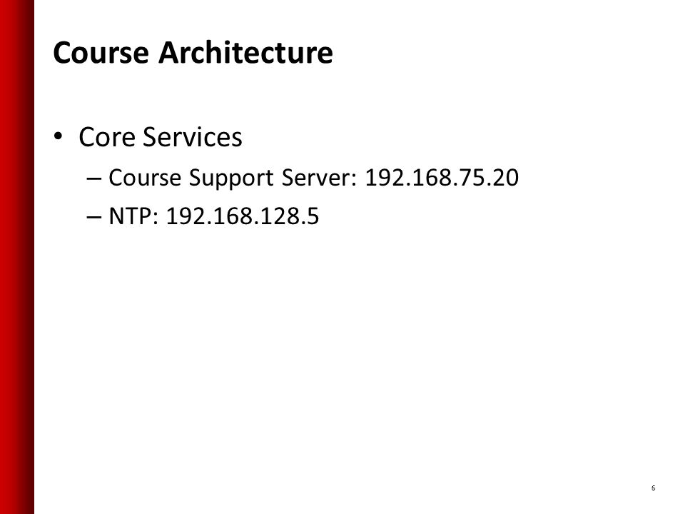 Course Architecture Core Services – Course Support Server: 192.168.75.20 – NTP: 192.168.128.5 6