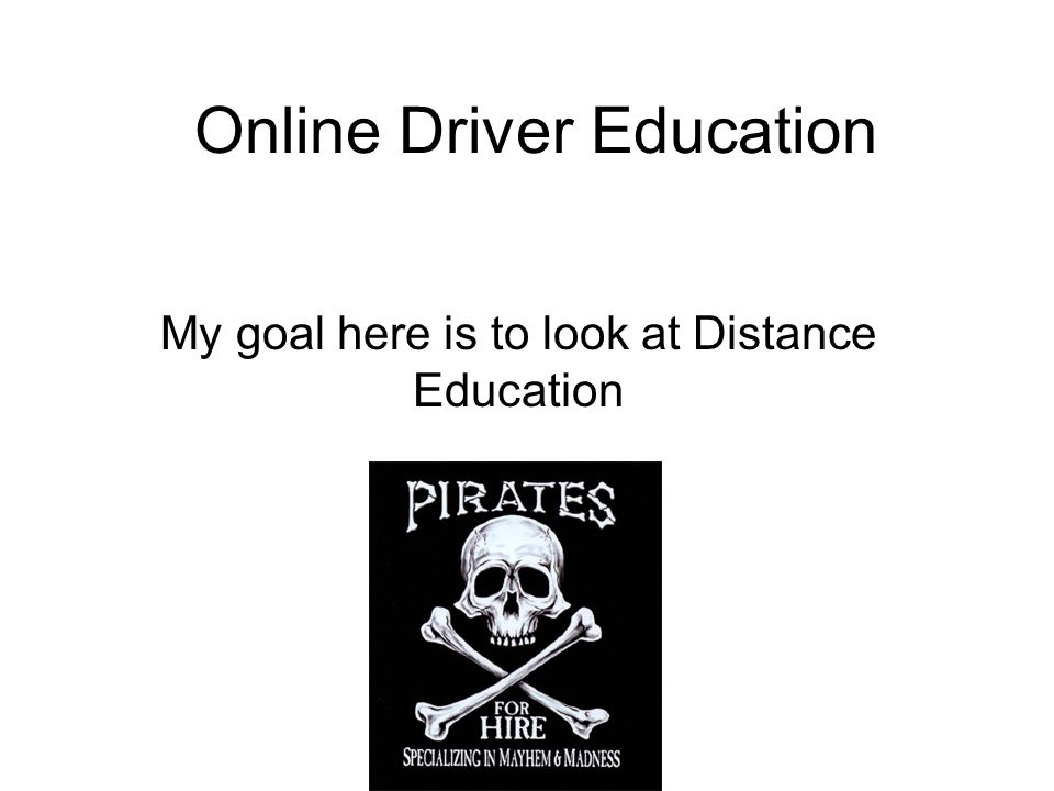 Online Driver Education My goal here is to look at Distance Education