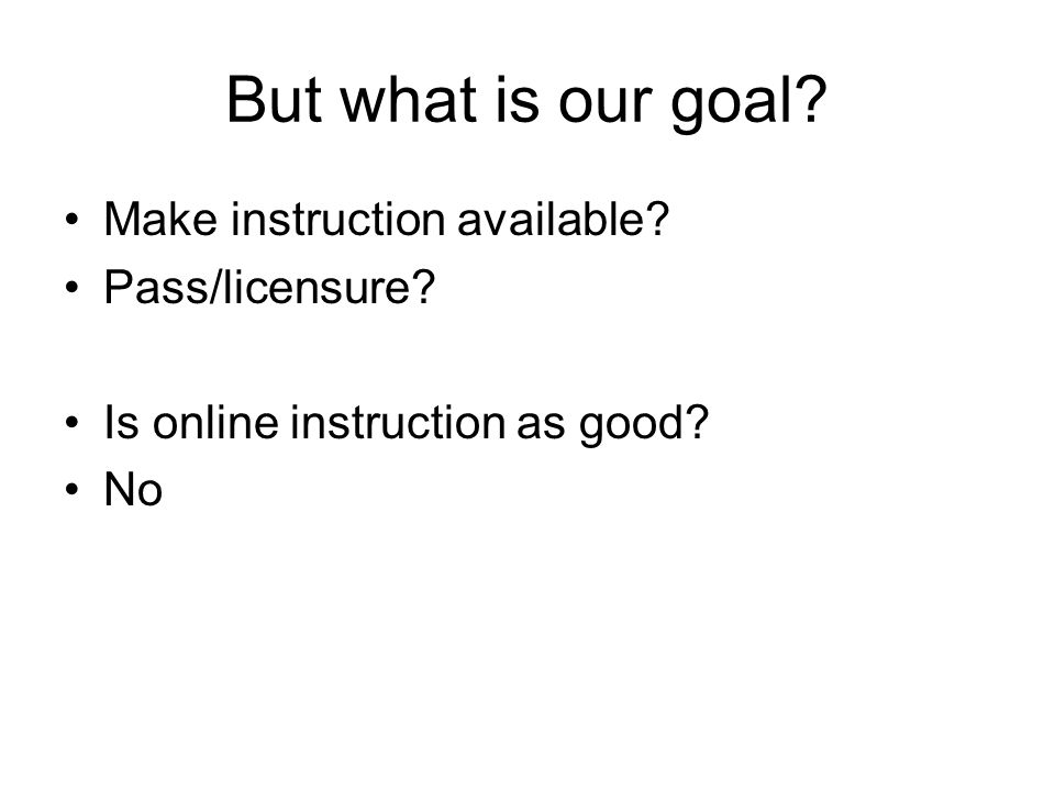 But what is our goal? Make instruction available? Pass/licensure? Is online instruction as good? No