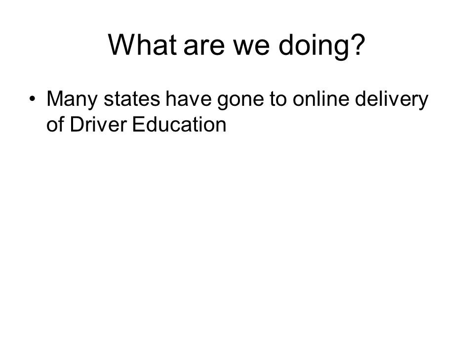 What are we doing? Many states have gone to online delivery of Driver Education
