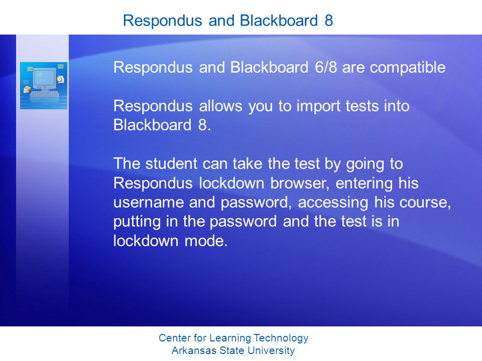 Respondus and Blackboard 8 Center for Learning Technology Arkansas State University Respondus and Blackboard 6/8 are compatible Respondus allows you to import tests into Blackboard 8.