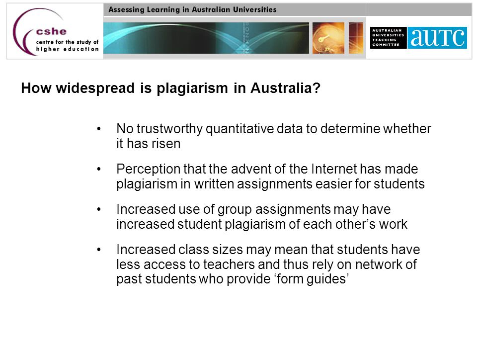 No trustworthy quantitative data to determine whether it has risen Perception that the advent of the Internet has made plagiarism in written assignments easier for students Increased use of group assignments may have increased student plagiarism of each other's work Increased class sizes may mean that students have less access to teachers and thus rely on network of past students who provide 'form guides' How widespread is plagiarism in Australia