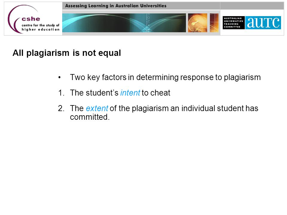 Two key factors in determining response to plagiarism 1.The student's intent to cheat 2.The extent of the plagiarism an individual student has committed.