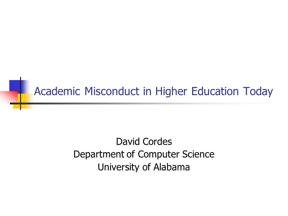 Academic Misconduct in Higher Education Today David Cordes Department of Computer Science University of Alabama