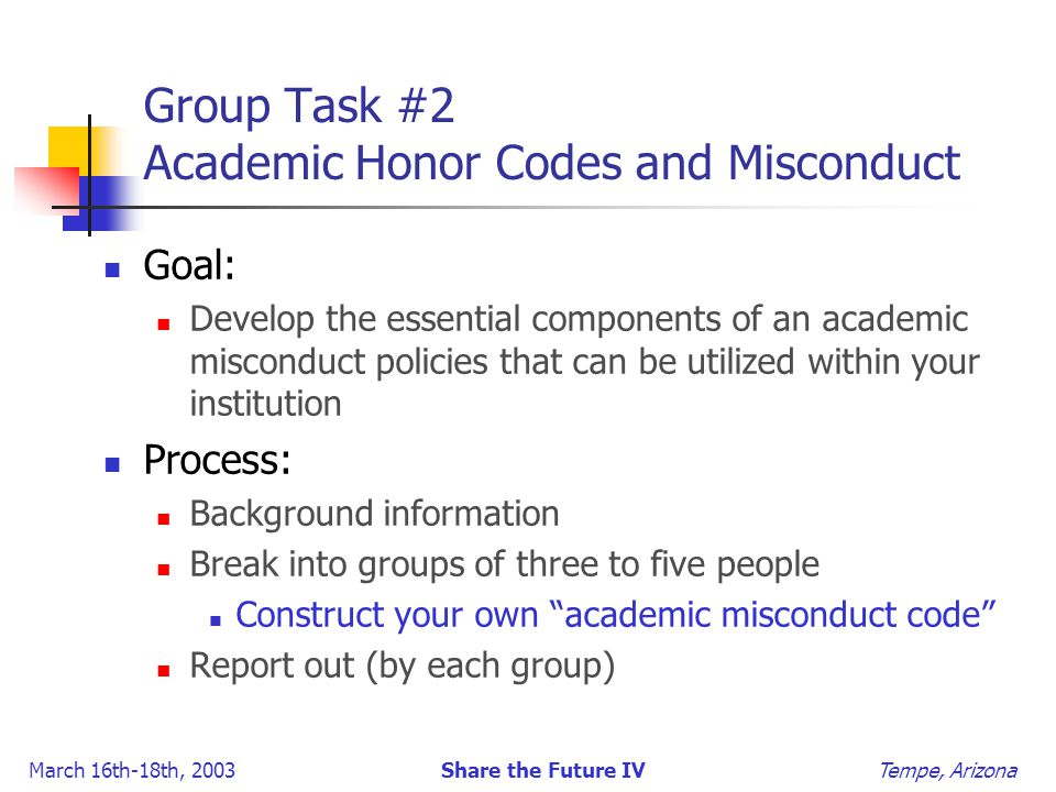 March 16th-18th, 2003 Share the Future IV Tempe, Arizona Group Task #2 Academic Honor Codes and Misconduct Goal: Develop the essential components of an academic misconduct policies that can be utilized within your institution Process: Background information Break into groups of three to five people Construct your own academic misconduct code Report out (by each group)
