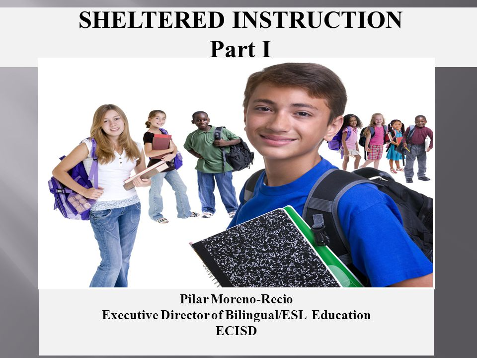 SHELTERED INSTRUCTION Part I Pilar Moreno-Recio Executive Director of Bilingual/ESL Education ECISD
