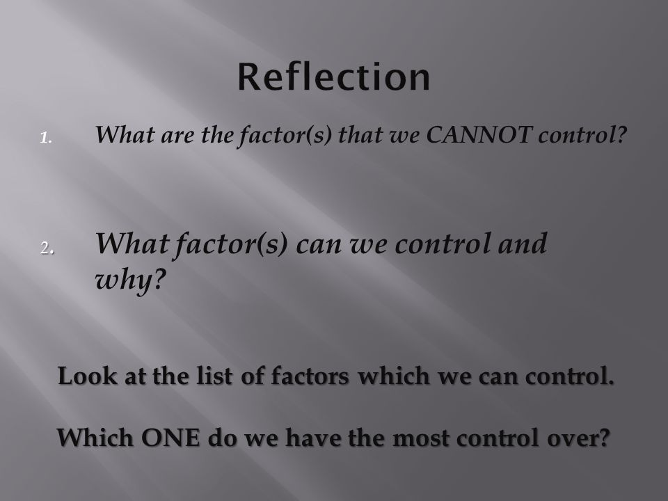 1. What are the factor(s) that we CANNOT control? Look at the list of factors which we can control. Which ONE do we have the most control over? 2. 2.
