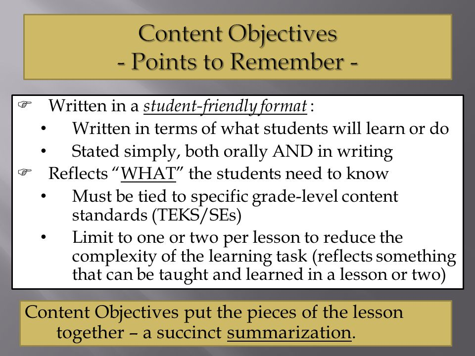  Written in a student-friendly format : Written in terms of what students will learn or do Stated simply, both orally AND in writing  Reflects WHAT the students need to know Must be tied to specific grade-level content standards (TEKS/SEs) Limit to one or two per lesson to reduce the complexity of the learning task (reflects something that can be taught and learned in a lesson or two) Content Objectives put the pieces of the lesson together – a succinct summarization.
