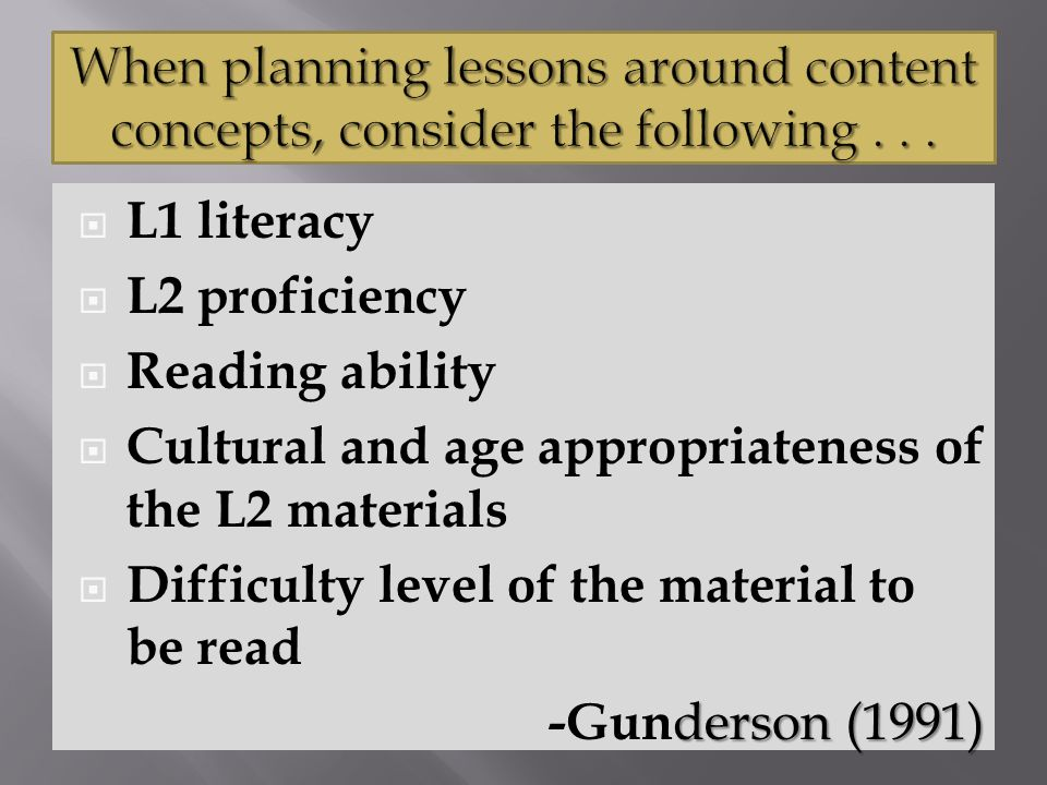  L1 literacy  L2 proficiency  Reading ability  Cultural and age appropriateness of the L2 materials  Difficulty level of the material to be read derson (1991) -Gun derson (1991)