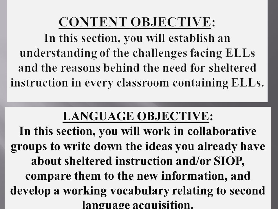 LANGUAGE OBJECTIVE: In this section, you will work in collaborative groups to write down the ideas you already have about sheltered instruction and/or SIOP, compare them to the new information, and develop a working vocabulary relating to second language acquisition.