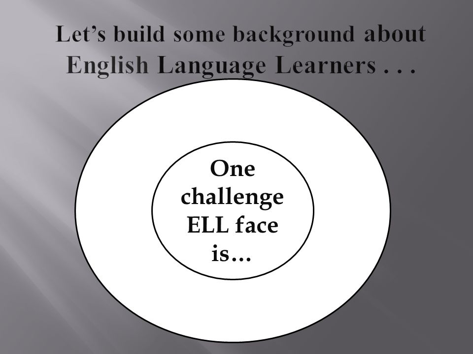 One challenge ELL face is…