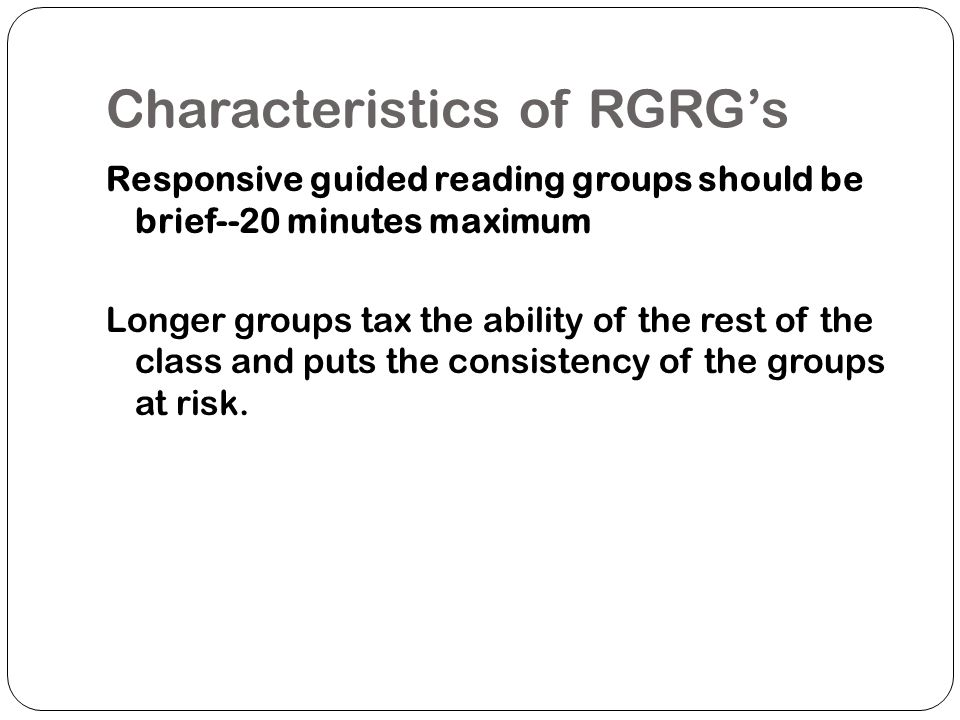 Characteristics of RGRGs Responsive Guided Reading groups are most beneficial as sites for practicing that which has been previously introduced, not for introducing new strategies Instruction that can be done whole group should continue to be done whole group.