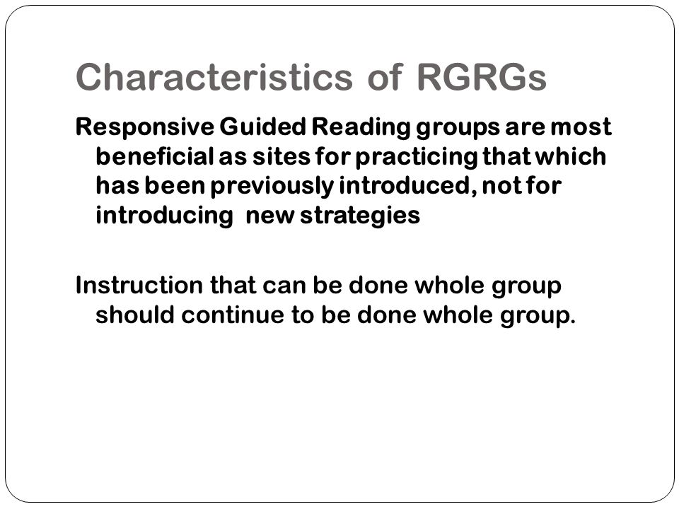 Structure of RGRGs Guided reading done everyday (often 2 groups per day) Groups of 4-6 students Group meet 1-3 times per week Group duration should be less than 20 minutes Other children engaged in independent work: centers or independent literacy activities