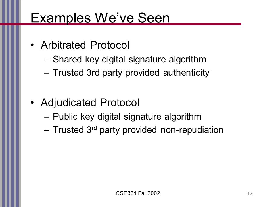 CSE331 Fall 200212 Examples We've Seen Arbitrated Protocol –Shared key digital signature algorithm –Trusted 3rd party provided authenticity Adjudicated Protocol –Public key digital signature algorithm –Trusted 3 rd party provided non-repudiation