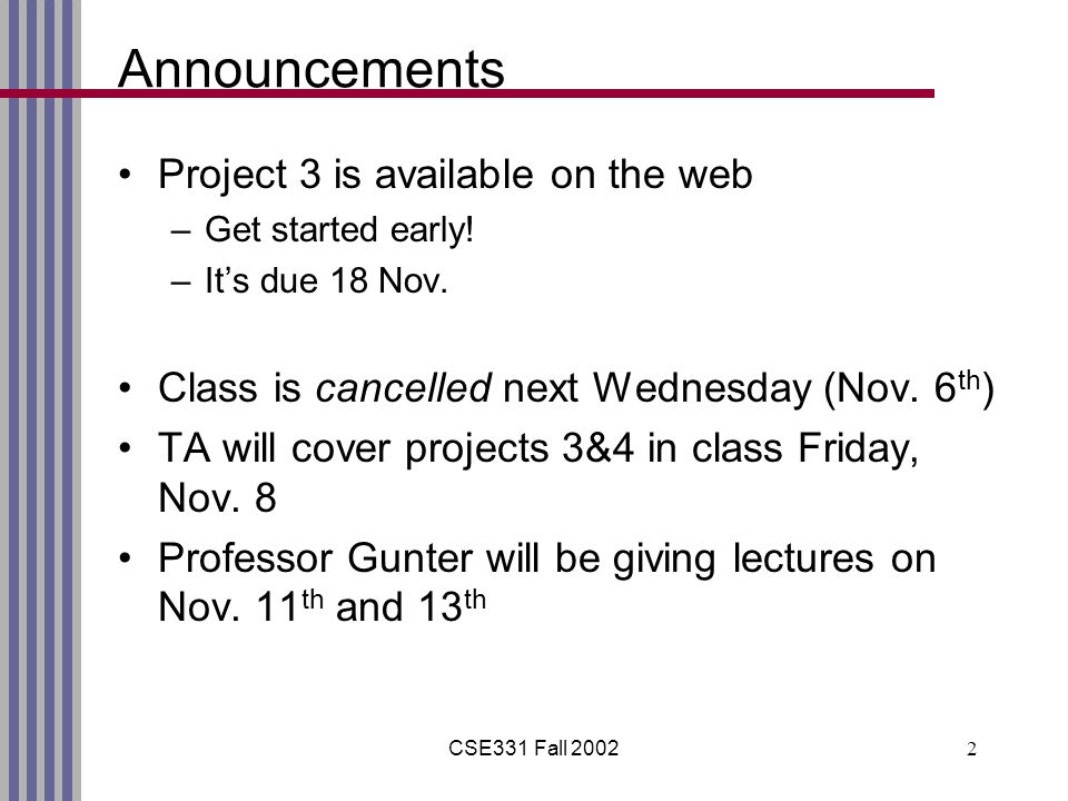 CSE331 Fall 20022 Announcements Project 3 is available on the web –Get started early.
