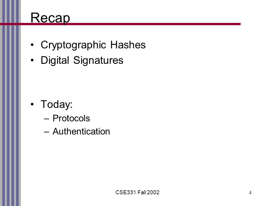 CSE331 Fall 20024 Recap Cryptographic Hashes Digital Signatures Today: –Protocols –Authentication