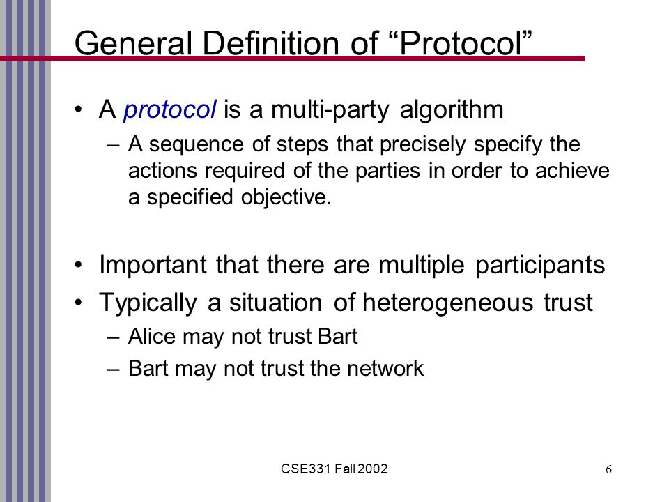CSE331 Fall 20026 General Definition of Protocol A protocol is a multi-party algorithm –A sequence of steps that precisely specify the actions required of the parties in order to achieve a specified objective.