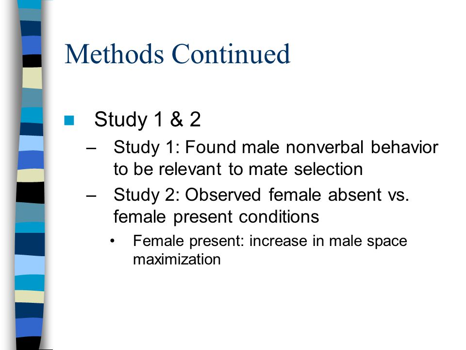 Methods Continued Study 1 & 2 –Study 1: Found male nonverbal behavior to be relevant to mate selection –Study 2: Observed female absent vs.
