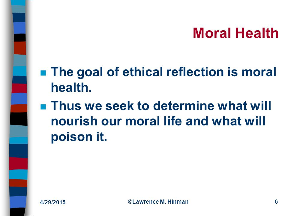 4/29/2015 ©Lawrence M. Hinman6 Moral Health n The goal of ethical reflection is moral health.