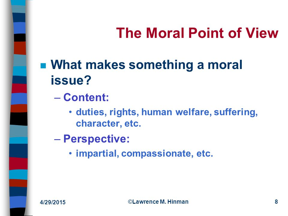 4/29/2015 ©Lawrence M. Hinman8 The Moral Point of View n What makes something a moral issue.