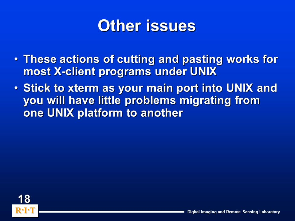Digital Imaging and Remote Sensing Laboratory R.I.TR.I.TR.I.TR.I.T R.I.TR.I.TR.I.TR.I.T 18 Other issues These actions of cutting and pasting works for most X-client programs under UNIXThese actions of cutting and pasting works for most X-client programs under UNIX Stick to xterm as your main port into UNIX and you will have little problems migrating from one UNIX platform to anotherStick to xterm as your main port into UNIX and you will have little problems migrating from one UNIX platform to another