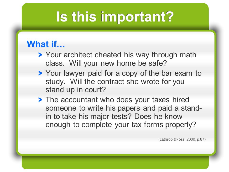 Is this important? What if… > Your architect cheated his way through math class. Will your new home be safe? > Your lawyer paid for a copy of the bar