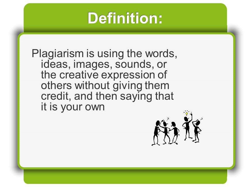 Definition: Plagiarism is using the words, ideas, images, sounds, or the creative expression of others without giving them credit, and then saying tha