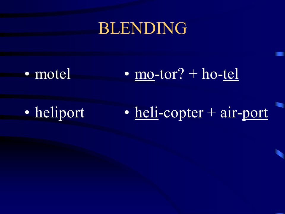 motel, brunch, heliport BLENDING when a word is made out of shortened forms of other words BR-eakfast + l-UNCH = BRUNCH