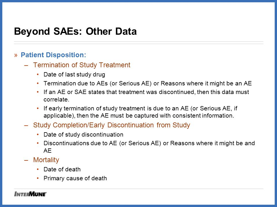 Beyond SAEs: Other Data »Patient Disposition: –Termination of Study Treatment Date of last study drug Termination due to AEs (or Serious AE) or Reason