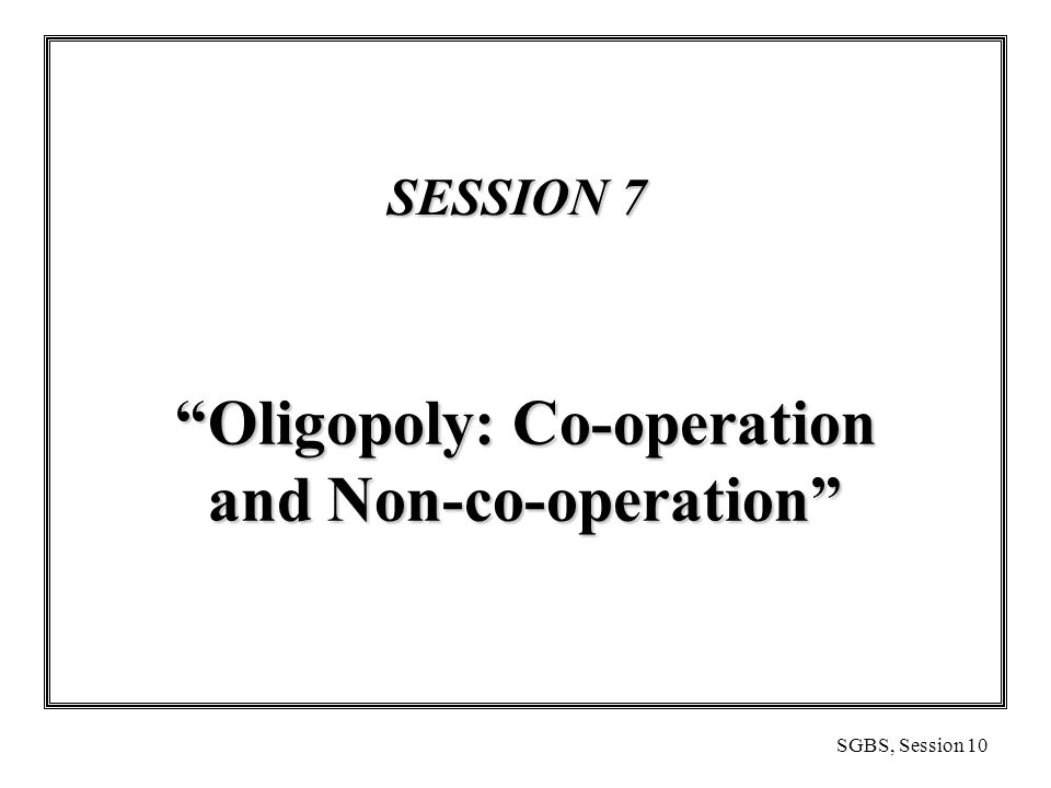 SGBS, Session 10 SESSION 7 SESSION 7 Oligopoly: Co-operation and Non-co-operation