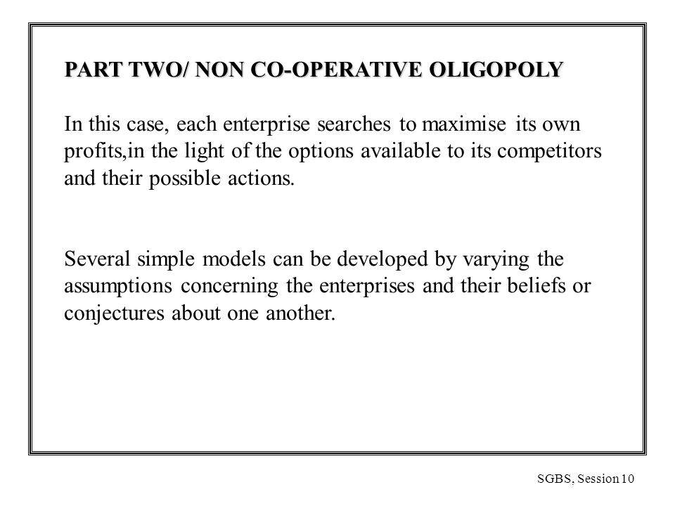 SGBS, Session 10 PART TWO/ NON CO-OPERATIVE OLIGOPOLY In this case, each enterprise searches to maximise its own profits,in the light of the options available to its competitors and their possible actions.
