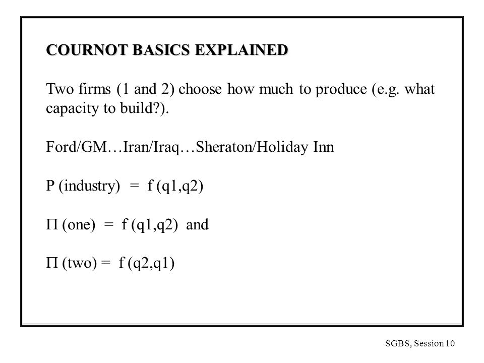 SGBS, Session 10 COURNOT BASICS EXPLAINED Two firms (1 and 2) choose how much to produce (e.g.