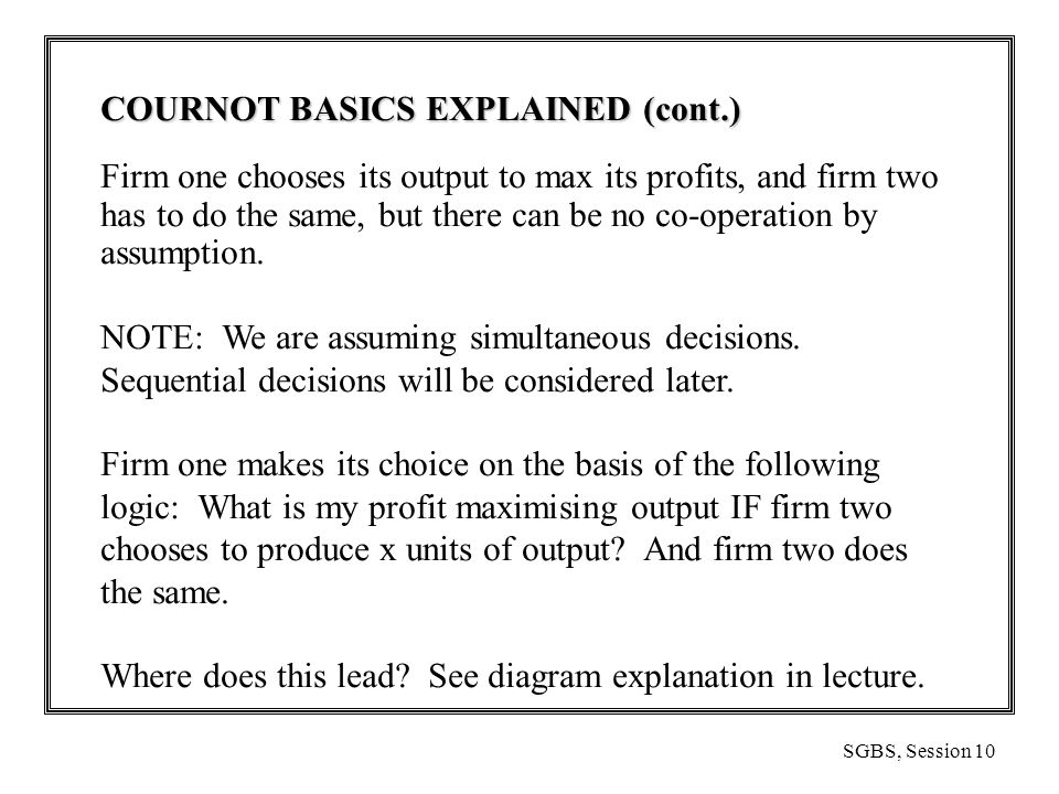 SGBS, Session 10 COURNOT BASICS EXPLAINED (cont.) Firm one chooses its output to max its profits, and firm two has to do the same, but there can be no co-operation by assumption.