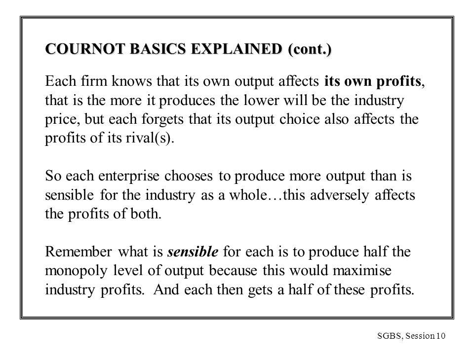 SGBS, Session 10 COURNOT BASICS EXPLAINED (cont.) Each firm knows that its own output affects its own profits, that is the more it produces the lower will be the industry price, but each forgets that its output choice also affects the profits of its rival(s).
