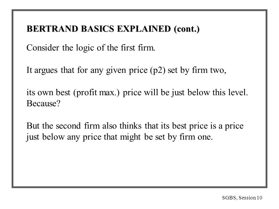 SGBS, Session 10 BERTRAND BASICS EXPLAINED (cont.) Consider the logic of the first firm.