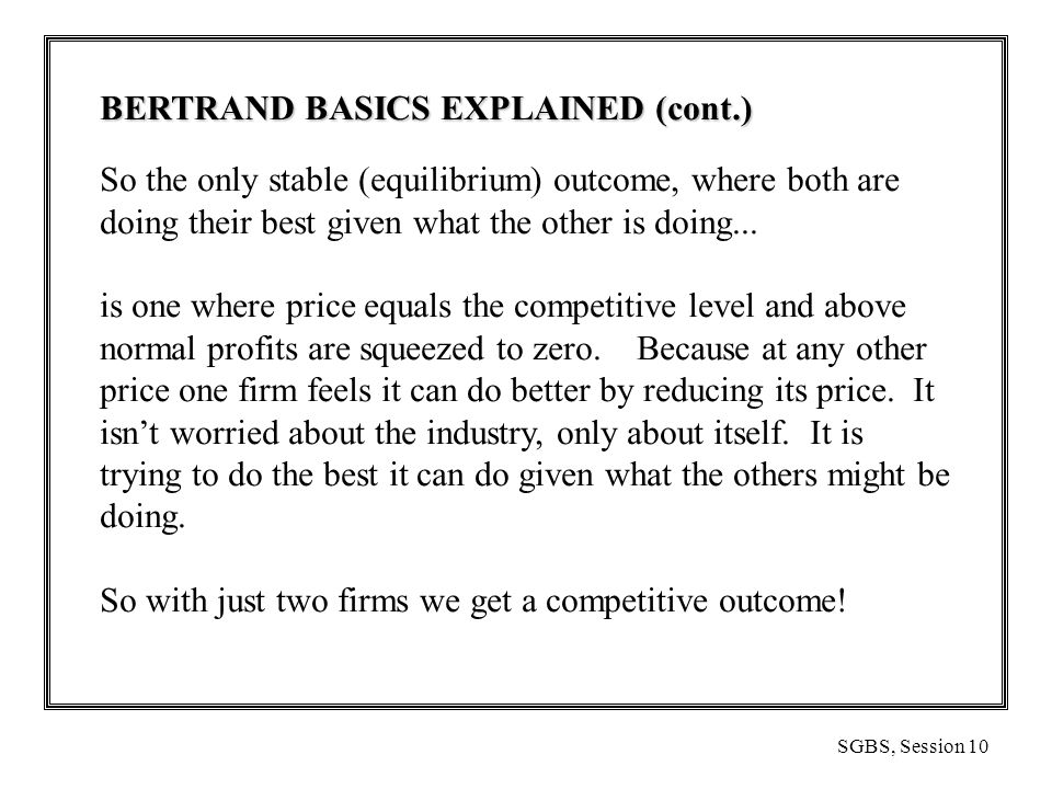SGBS, Session 10 BERTRAND BASICS EXPLAINED (cont.) So the only stable (equilibrium) outcome, where both are doing their best given what the other is doing...