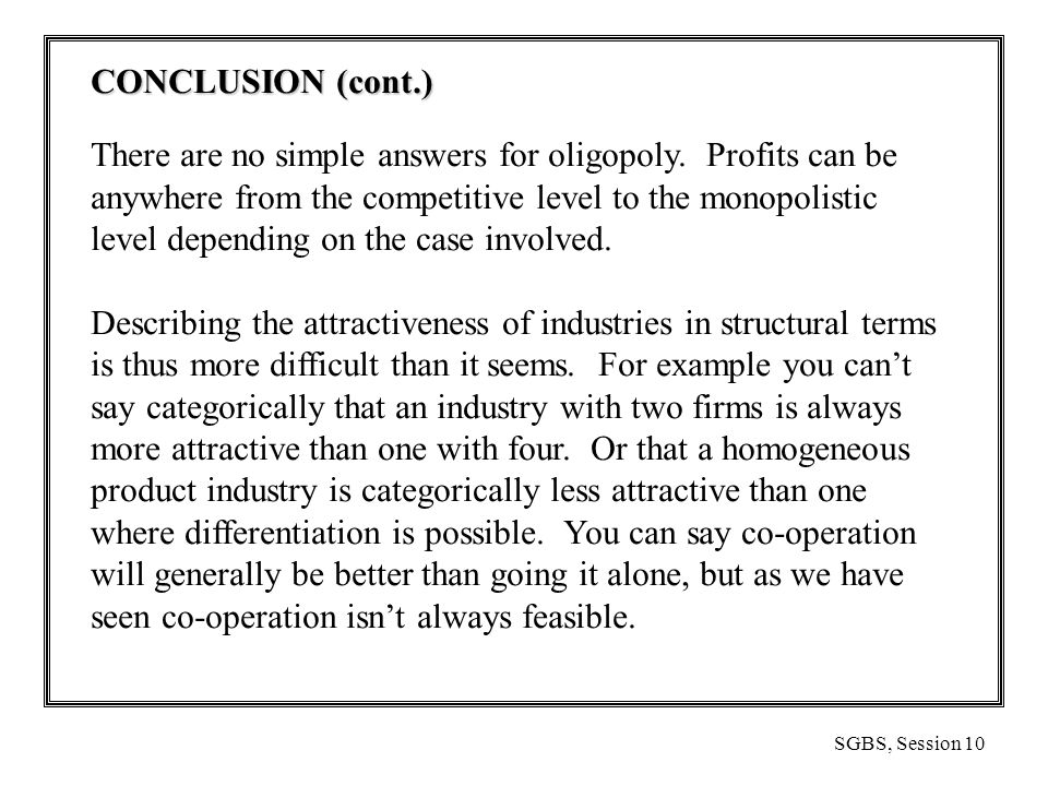 SGBS, Session 10 CONCLUSION (cont.) There are no simple answers for oligopoly.