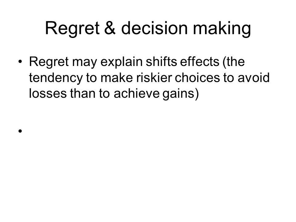Regret & decision making Regret may explain shifts effects (the tendency to make riskier choices to avoid losses than to achieve gains)