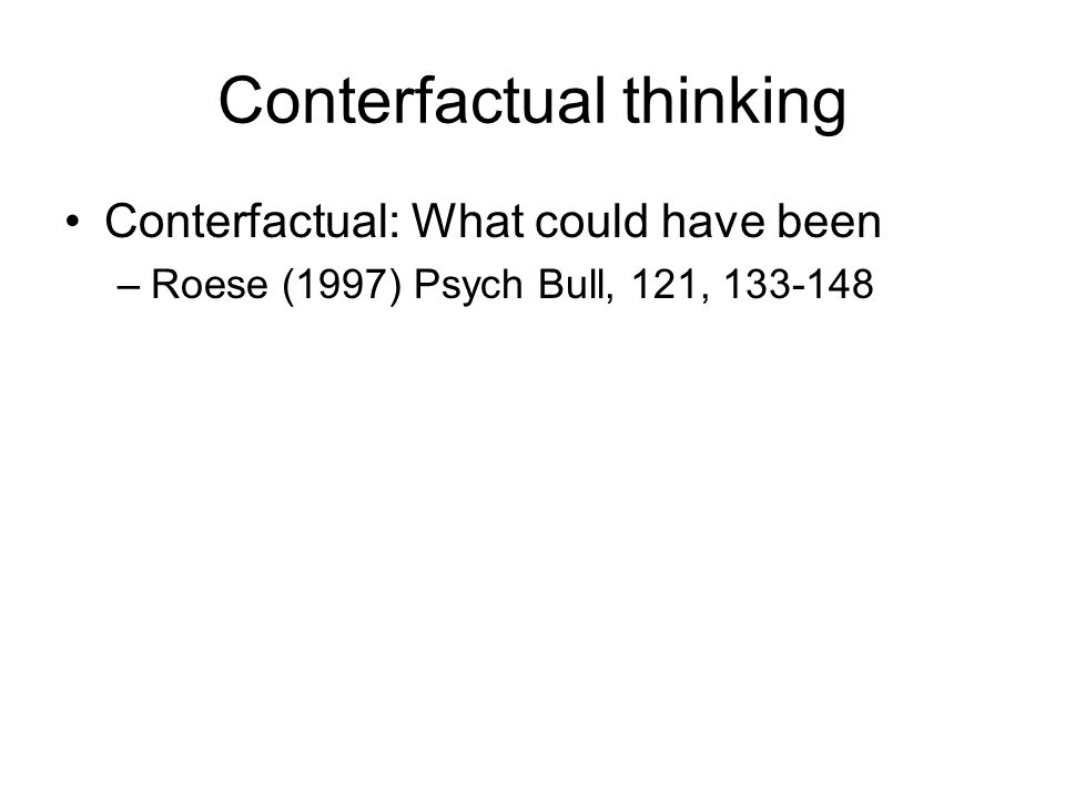 Conterfactual thinking Conterfactual: What could have been –Roese (1997) Psych Bull, 121, 133-148