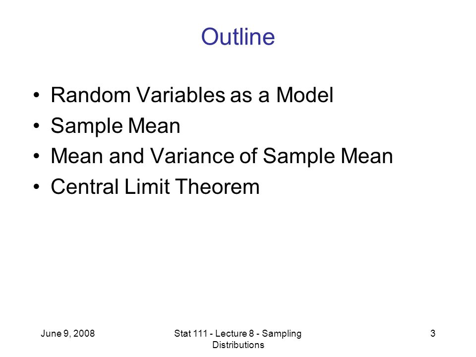 June 9, 2008Stat 111 - Lecture 8 - Sampling Distributions 3 Outline Random Variables as a Model Sample Mean Mean and Variance of Sample Mean Central Limit Theorem