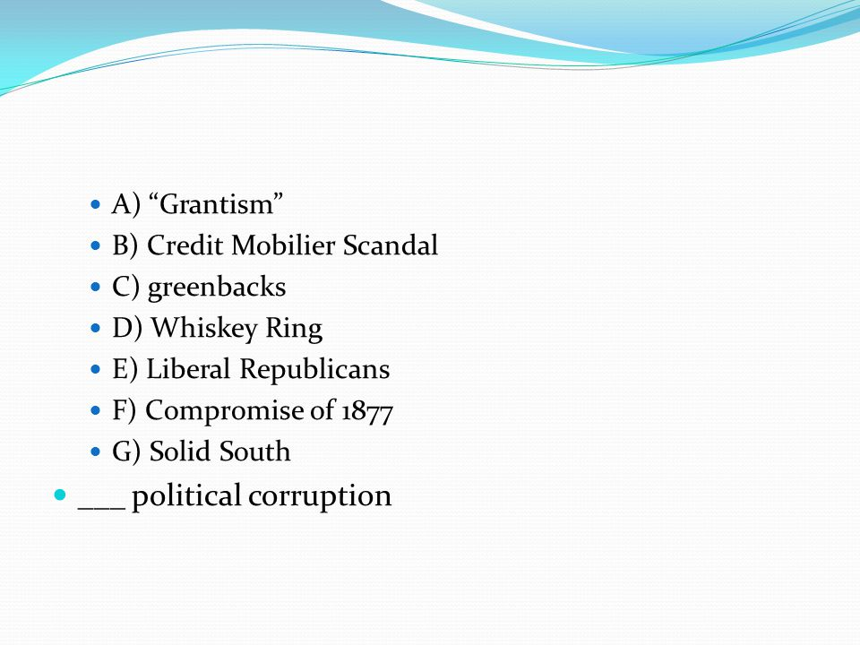 A) Grantism B) Credit Mobilier Scandal C) greenbacks D) Whiskey Ring E) Liberal Republicans F) Compromise of 1877 G) Solid South ___ political corruption