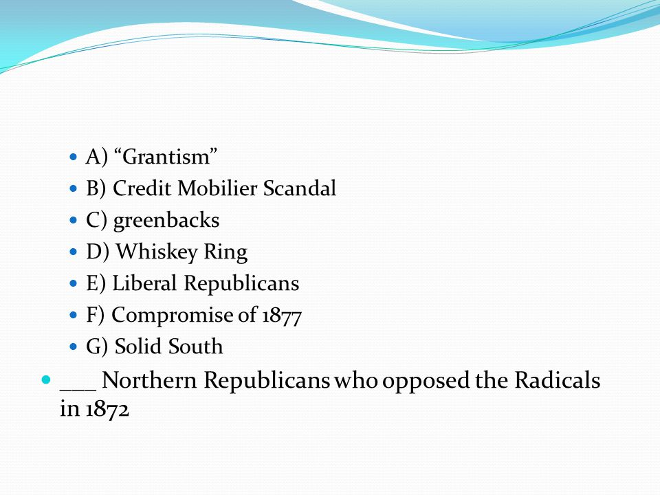 B) Credit Mobilier Scandal C) greenbacks D) Whiskey Ring E) Liberal Republicans F) Compromise of 1877 G) Solid South ___ Northern Republicans who opposed the Radicals in 1872
