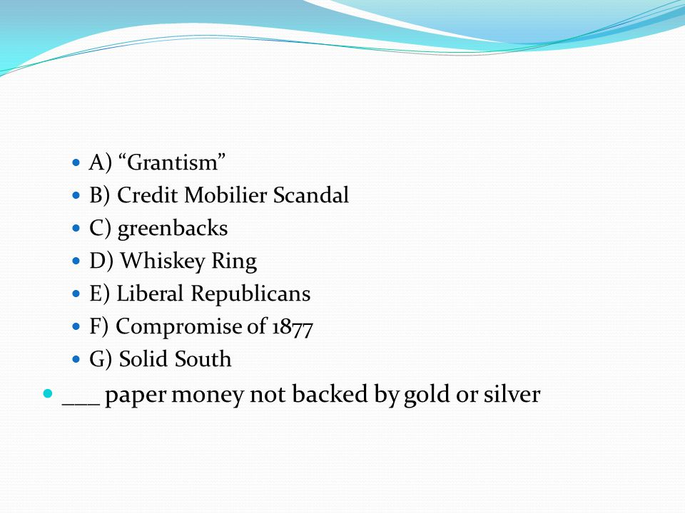 A) Grantism B) Credit Mobilier Scandal C) greenbacks D) Whiskey Ring E) Liberal Republicans F) Compromise of 1877 G) Solid South ___ paper money not backed by gold or silver