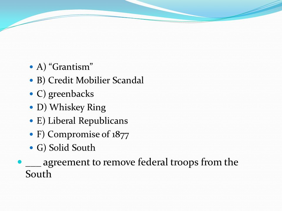 A) Grantism B) Credit Mobilier Scandal C) greenbacks D) Whiskey Ring E) Liberal Republicans F) Compromise of 1877 G) Solid South ___ agreement to remove federal troops from the South