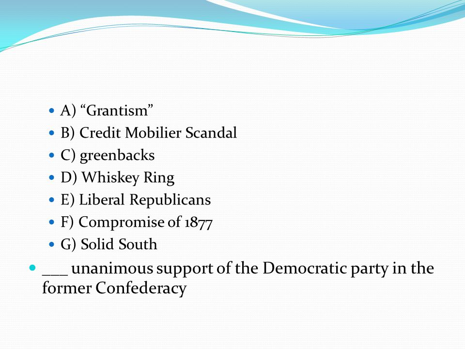 A) Grantism B) Credit Mobilier Scandal C) greenbacks D) Whiskey Ring E) Liberal Republicans F) Compromise of 1877 G) Solid South ___ unanimous support of the Democratic party in the former Confederacy