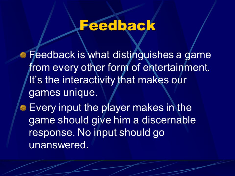 Feedback Feedback is what distinguishes a game from every other form of entertainment.