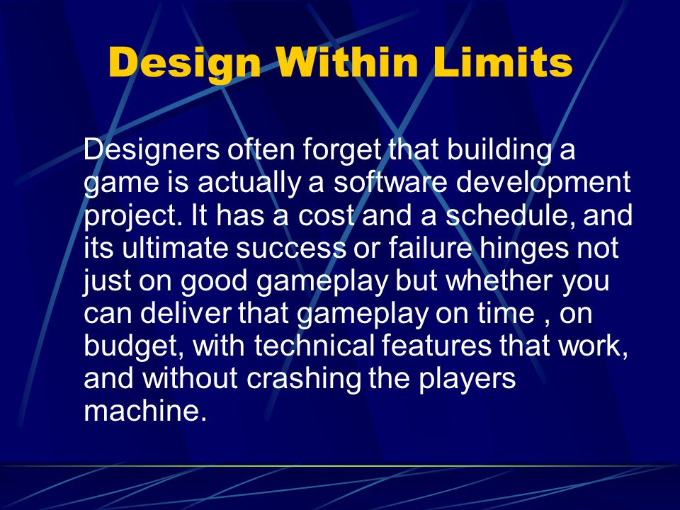 Design Within Limits Designers often forget that building a game is actually a software development project.