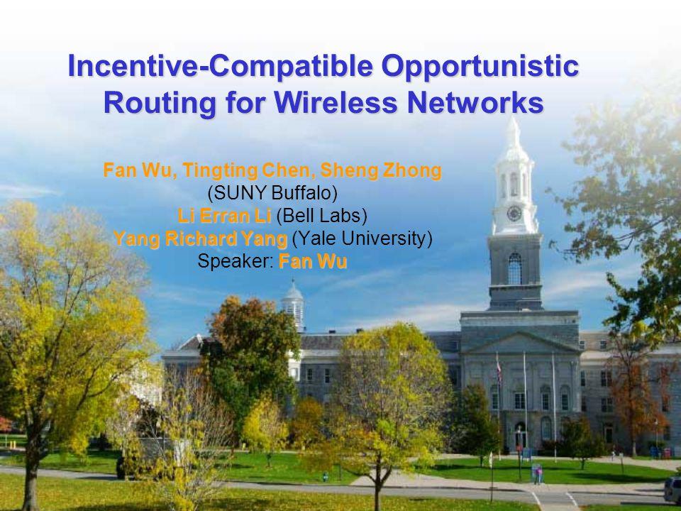 Incentive-Compatible Opportunistic Routing for Wireless Networks Fan Wu, Tingting Chen, Sheng Zhong (SUNY Buffalo) Li Erran Li Li Erran Li (Bell Labs) Yang Richard Yang Yang Richard Yang (Yale University) Fan Wu Speaker: Fan Wu