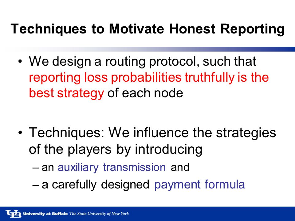 Techniques to Motivate Honest Reporting We design a routing protocol, such that reporting loss probabilities truthfully is the best strategy of each node Techniques: We influence the strategies of the players by introducing –an auxiliary transmission and –a carefully designed payment formula