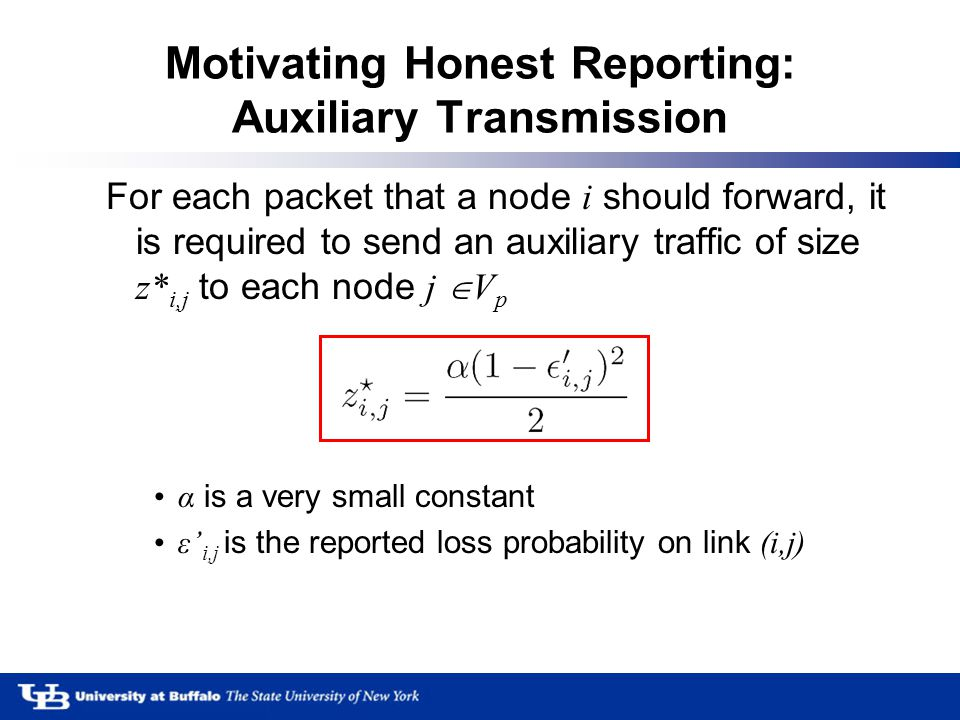 Motivating Honest Reporting: Auxiliary Transmission For each packet that a node i should forward, it is required to send an auxiliary traffic of size z* i,j to each node j  V p α is a very small constant ε' i,j is the reported loss probability on link (i,j)